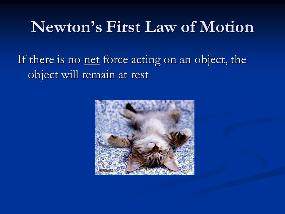 Newton's First Law of Motion If there is no net force acting on an object, the object will remain at rest