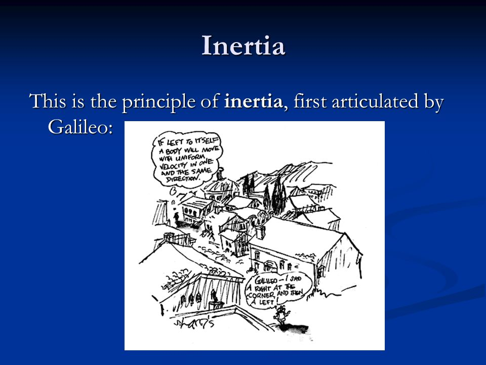 Inertia This is the principle of inertia, first articulated by Galileo: