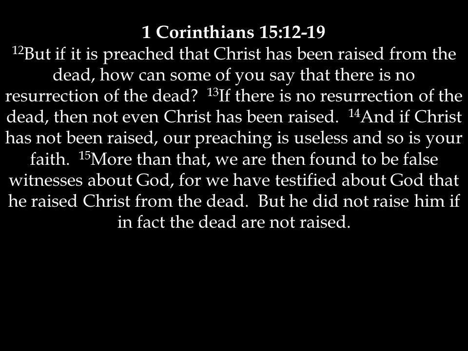 1 Corinthians 15: But if it is preached that Christ has been raised from the dead, how can some of you say that there is no resurrection of the dead.