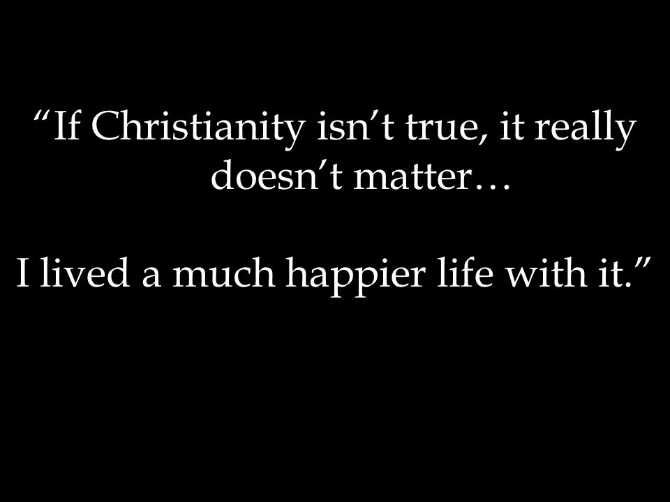 If Christianity isn't true, it really doesn't matter… I lived a much happier life with it.