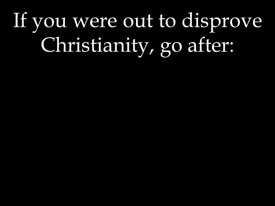 If you were out to disprove Christianity, go after: