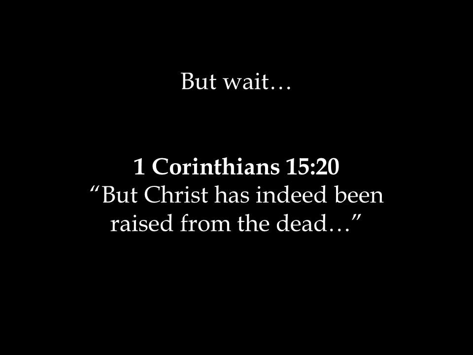 But wait… 1 Corinthians 15:20 But Christ has indeed been raised from the dead…