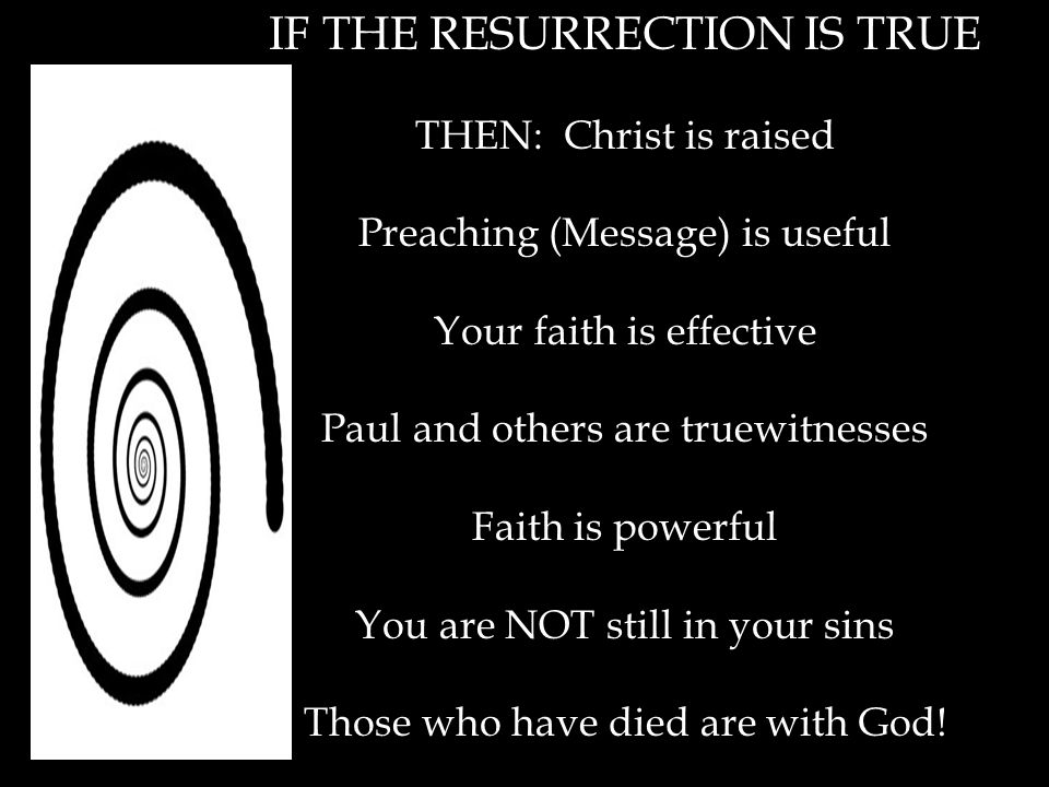 IF THE RESURRECTION IS TRUE THEN: Christ is raised Preaching (Message) is useful Your faith is effective Paul and others are truewitnesses Faith is powerful You are NOT still in your sins Those who have died are with God!