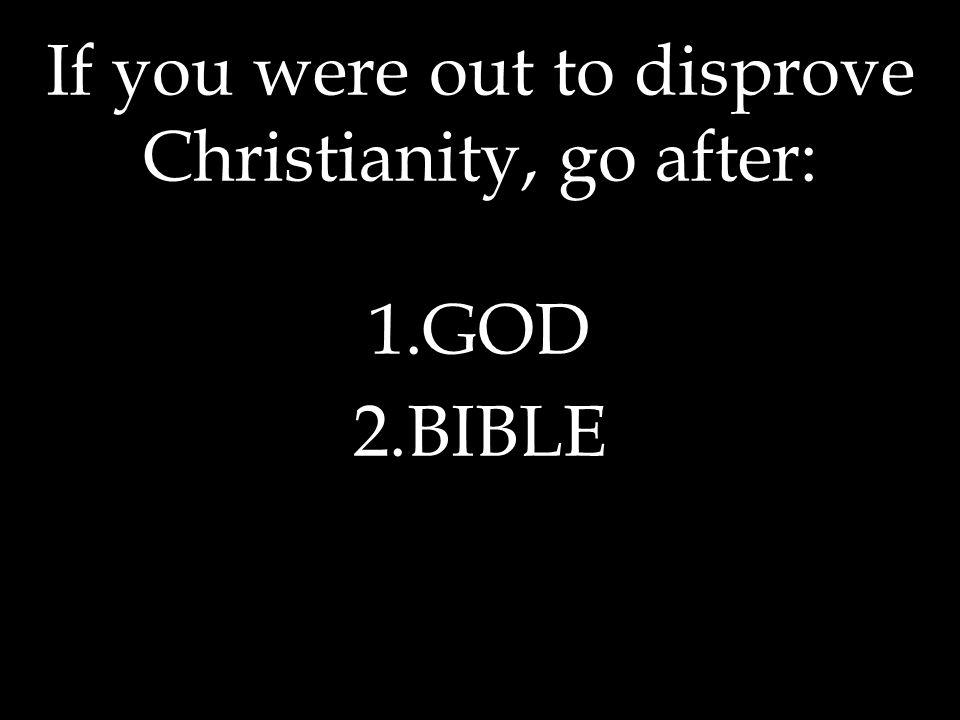 If you were out to disprove Christianity, go after: 1.GOD 2.BIBLE