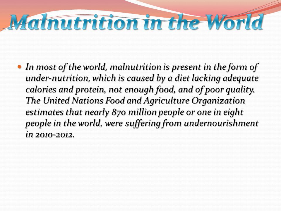 In most of the world, malnutrition is present in the form of under-nutrition, which is caused by a diet lacking adequate calories and protein, not enough food, and of poor quality.