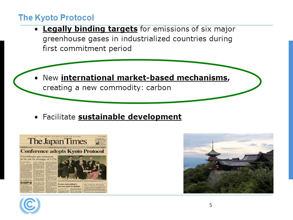5 Legally binding targets for emissions of six major greenhouse gases in industrialized countries during first commitment period New international market-based mechanisms, creating a new commodity: carbon Facilitate sustainable development The Kyoto Protocol