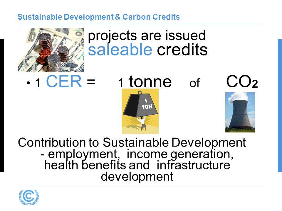 projects are issued saleable credits Sustainable Development & Carbon Credits Contribution to Sustainable Development - employment, income generation, health benefits and infrastructure development