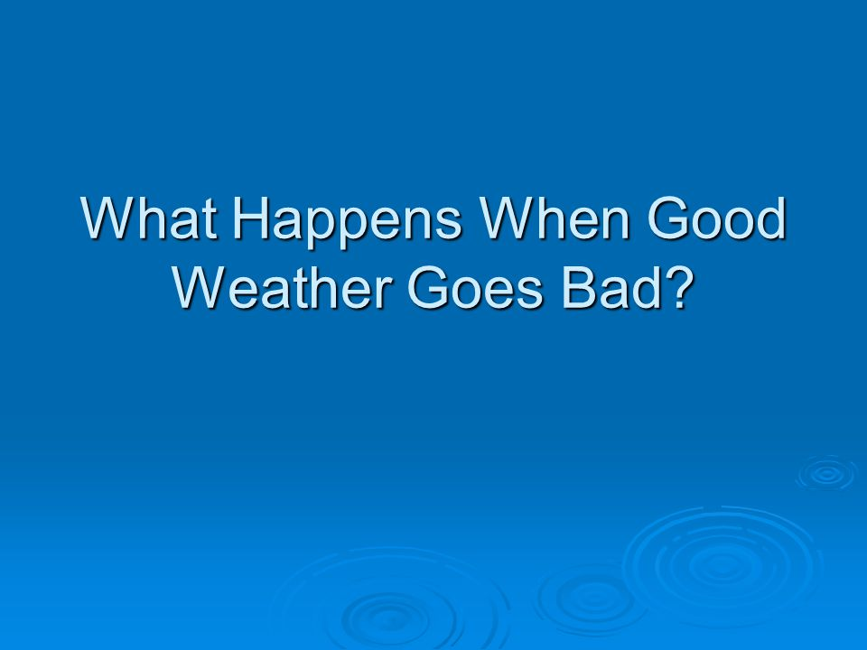 What Happens When Good Weather Goes Bad
