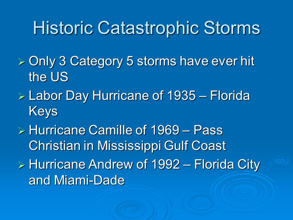 Historic Catastrophic Storms  Only 3 Category 5 storms have ever hit the US  Labor Day Hurricane of 1935 – Florida Keys  Hurricane Camille of 1969 – Pass Christian in Mississippi Gulf Coast  Hurricane Andrew of 1992 – Florida City and Miami-Dade