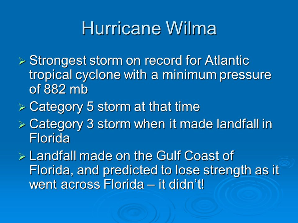 Hurricane Wilma  Strongest storm on record for Atlantic tropical cyclone with a minimum pressure of 882 mb  Category 5 storm at that time  Category 3 storm when it made landfall in Florida  Landfall made on the Gulf Coast of Florida, and predicted to lose strength as it went across Florida – it didn't!
