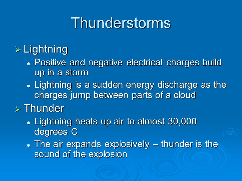 Thunderstorms  Lightning Positive and negative electrical charges build up in a storm Positive and negative electrical charges build up in a storm Lightning is a sudden energy discharge as the charges jump between parts of a cloud Lightning is a sudden energy discharge as the charges jump between parts of a cloud  Thunder Lightning heats up air to almost 30,000 degrees C Lightning heats up air to almost 30,000 degrees C The air expands explosively – thunder is the sound of the explosion The air expands explosively – thunder is the sound of the explosion