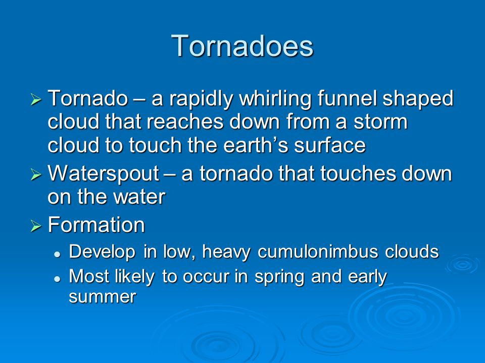 Tornadoes  Tornado – a rapidly whirling funnel shaped cloud that reaches down from a storm cloud to touch the earth's surface  Waterspout – a tornado that touches down on the water  Formation Develop in low, heavy cumulonimbus clouds Develop in low, heavy cumulonimbus clouds Most likely to occur in spring and early summer Most likely to occur in spring and early summer