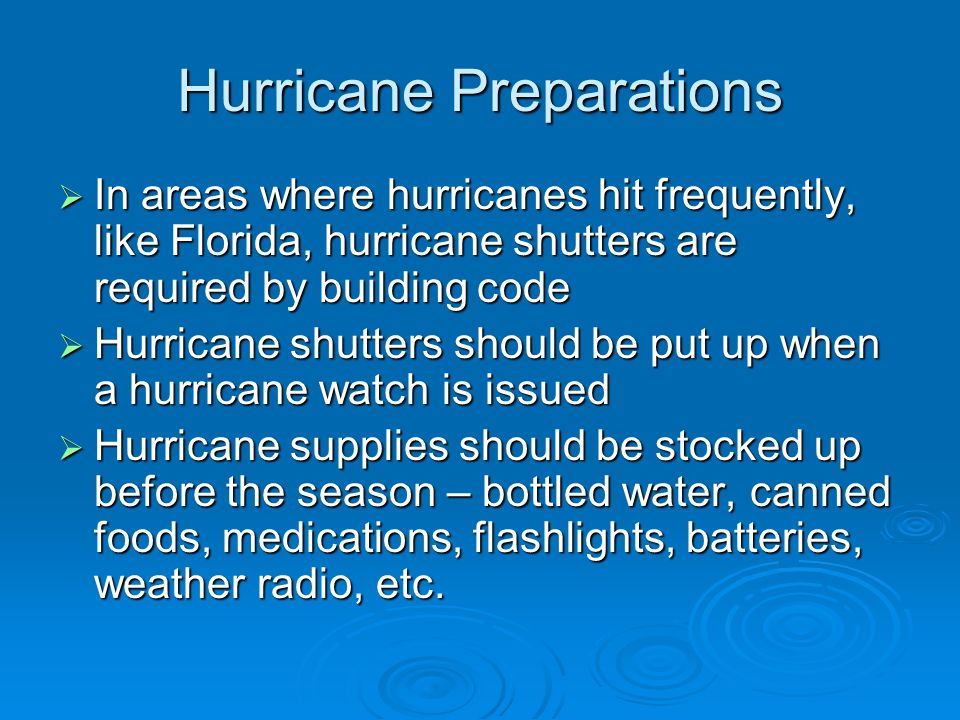 Hurricane Preparations  In areas where hurricanes hit frequently, like Florida, hurricane shutters are required by building code  Hurricane shutters should be put up when a hurricane watch is issued  Hurricane supplies should be stocked up before the season – bottled water, canned foods, medications, flashlights, batteries, weather radio, etc.