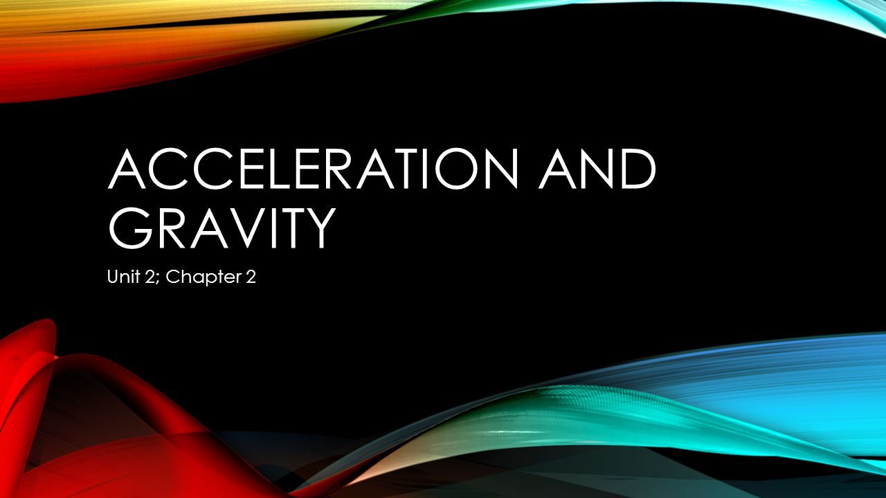 ACCELERATION AND GRAVITY Unit 2; Chapter 2