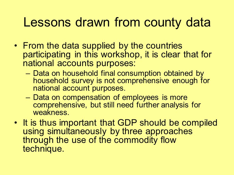 Lessons drawn from county data From the data supplied by the countries participating in this workshop, it is clear that for national accounts purposes: –Data on household final consumption obtained by household survey is not comprehensive enough for national account purposes.