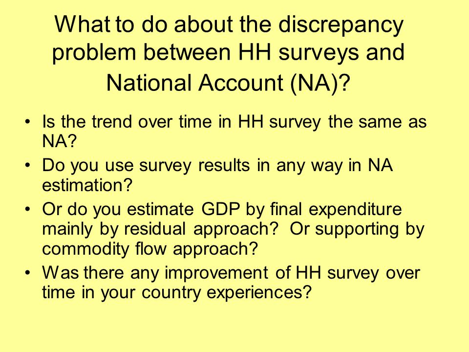 What to do about the discrepancy problem between HH surveys and National Account (NA).