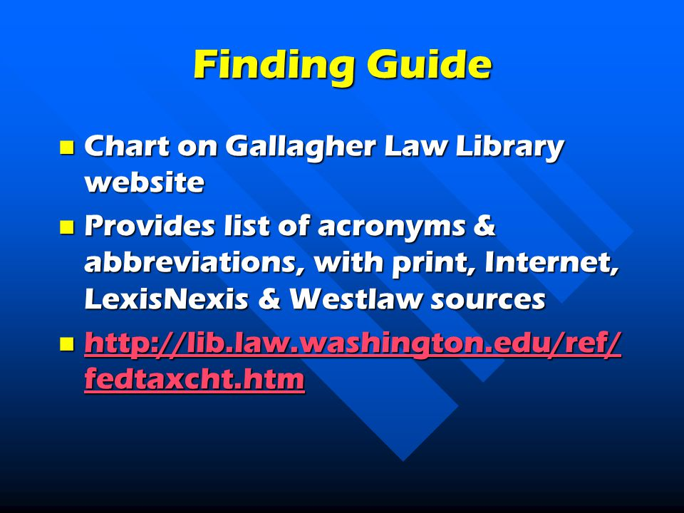 Finding Guide Chart on Gallagher Law Library website Chart on Gallagher Law Library website Provides list of acronyms & abbreviations, with print, Internet, LexisNexis & Westlaw sources Provides list of acronyms & abbreviations, with print, Internet, LexisNexis & Westlaw sources   fedtaxcht.htm   fedtaxcht.htm   fedtaxcht.htm   fedtaxcht.htm