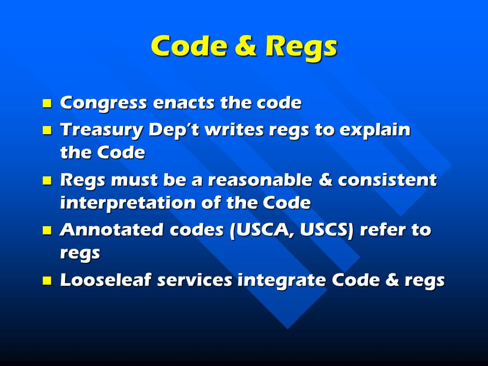 Code & Regs Congress enacts the code Congress enacts the code Treasury Dep't writes regs to explain the Code Treasury Dep't writes regs to explain the Code Regs must be a reasonable & consistent interpretation of the Code Regs must be a reasonable & consistent interpretation of the Code Annotated codes (USCA, USCS) refer to regs Annotated codes (USCA, USCS) refer to regs Looseleaf services integrate Code & regs Looseleaf services integrate Code & regs