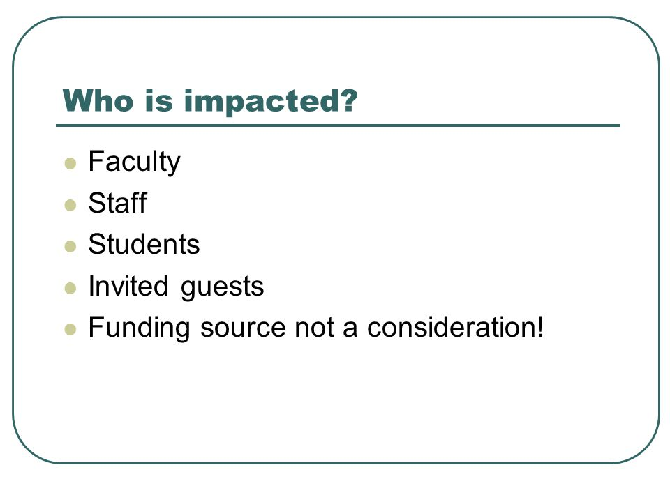Who is impacted Faculty Staff Students Invited guests Funding source not a consideration!