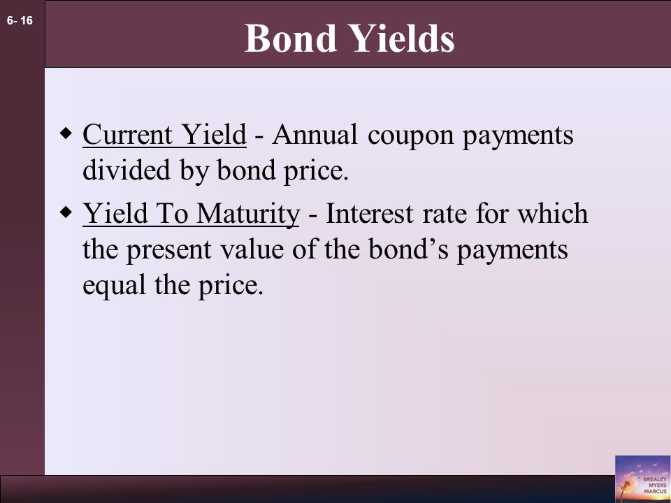 6- 16 Bond Yields  Current Yield - Annual coupon payments divided by bond price.