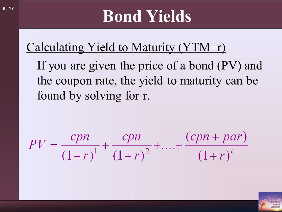 6- 17 Bond Yields Calculating Yield to Maturity (YTM=r) If you are given the price of a bond (PV) and the coupon rate, the yield to maturity can be found by solving for r.