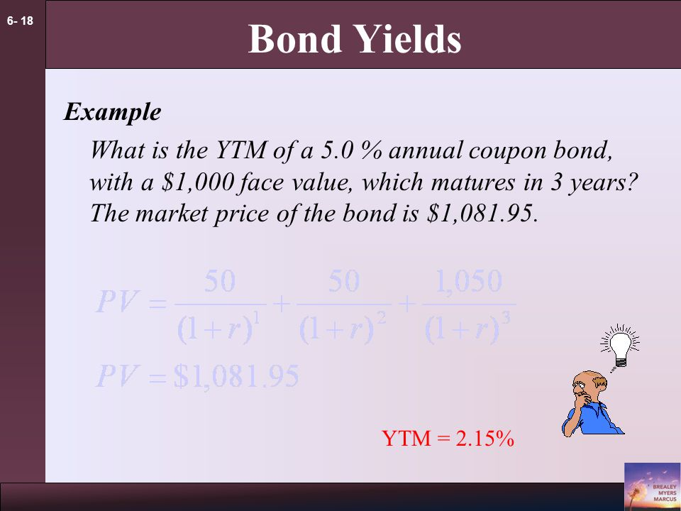 6- 18 Bond Yields Example What is the YTM of a 5.0 % annual coupon bond, with a $1,000 face value, which matures in 3 years.