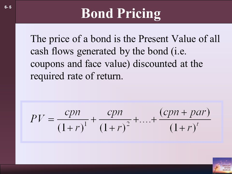 6- 5 Bond Pricing The price of a bond is the Present Value of all cash flows generated by the bond (i.e.