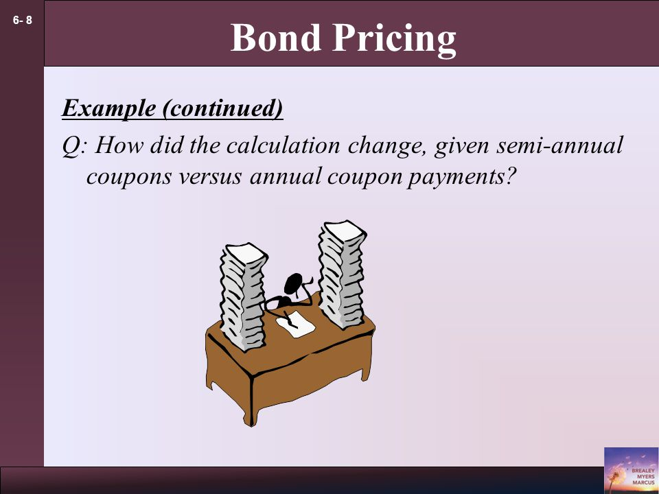 6- 8 Bond Pricing Example (continued) Q: How did the calculation change, given semi-annual coupons versus annual coupon payments