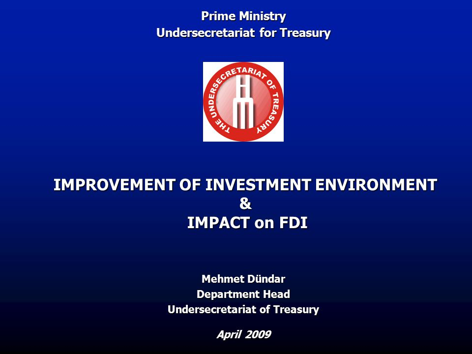 IMPROVEMENT OF INVESTMENT ENVIRONMENT & IMPACT on FDI April 2009 Mehmet Dündar Department Head Undersecretariat of Treasury Prime Ministry Undersecretariat for Treasury