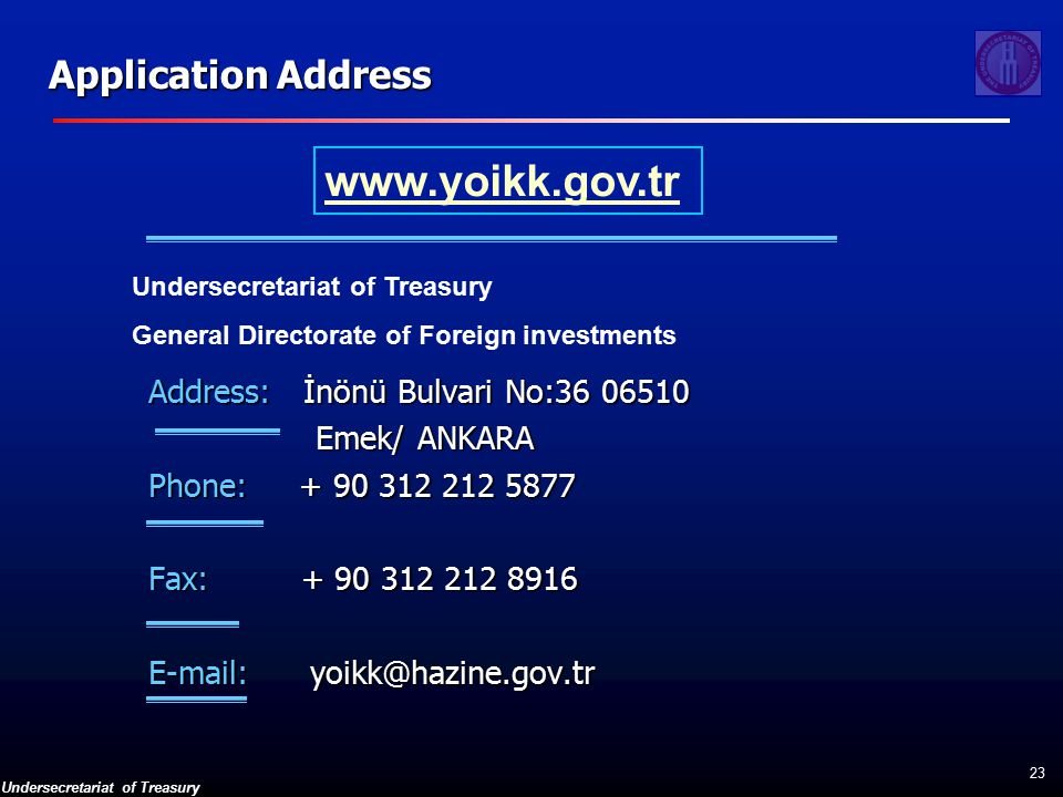 Undersecretariat of Treasury 23 Application Address Address: İnönü Bulvari No: Emek/ ANKARA Emek/ ANKARA Phone: Fax: Undersecretariat of Treasury General Directorate of Foreign investments