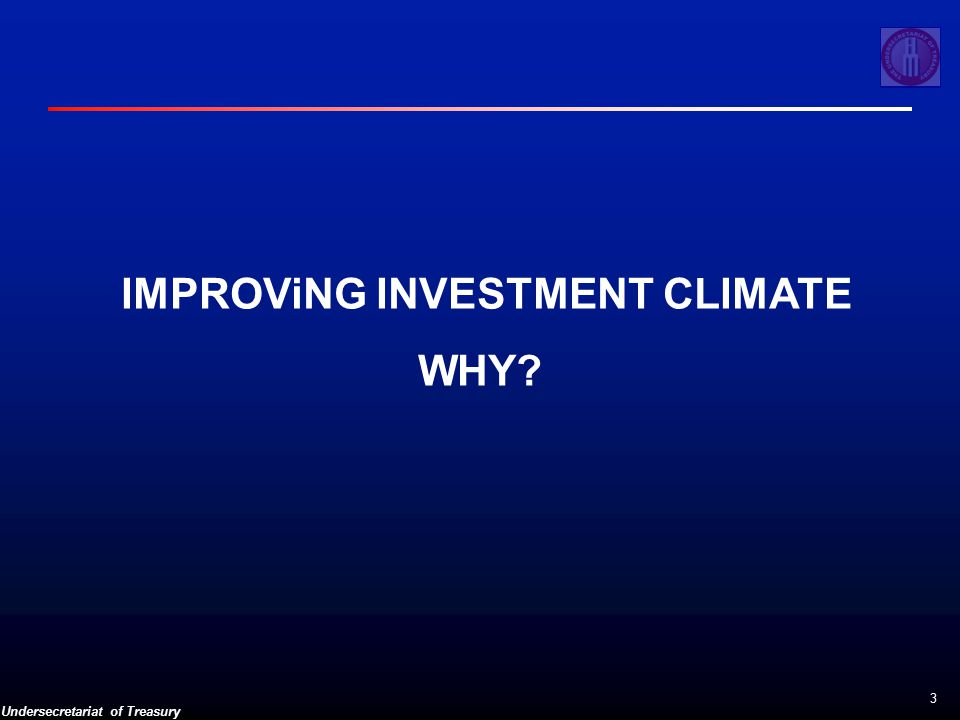 Undersecretariat of Treasury 3 IMPROViNG INVESTMENT CLIMATE WHY