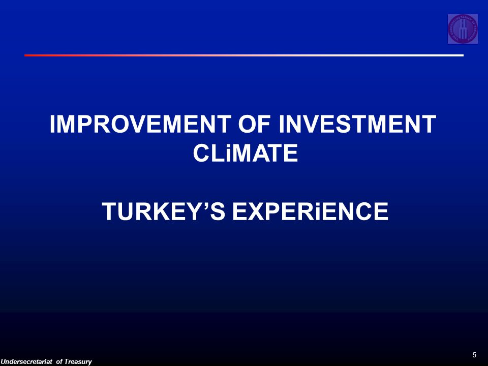 Undersecretariat of Treasury 5 IMPROVEMENT OF INVESTMENT CLiMATE TURKEY'S EXPERiENCE