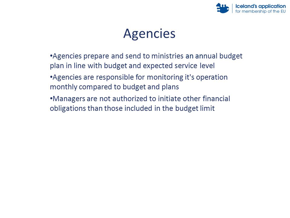 Agencies prepare and send to ministries an annual budget plan in line with budget and expected service level Agencies are responsible for monitoring it s operation monthly compared to budget and plans Managers are not authorized to initiate other financial obligations than those included in the budget limit Agencies