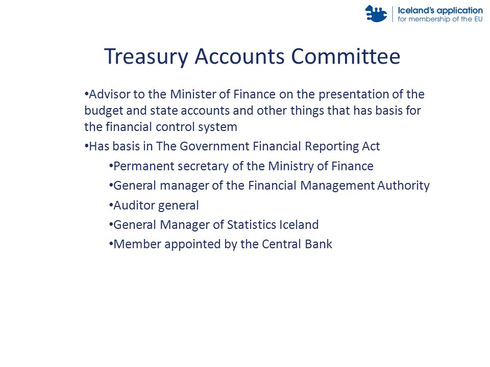 Advisor to the Minister of Finance on the presentation of the budget and state accounts and other things that has basis for the financial control system Has basis in The Government Financial Reporting Act Permanent secretary of the Ministry of Finance General manager of the Financial Management Authority Auditor general General Manager of Statistics Iceland Member appointed by the Central Bank Treasury Accounts Committee