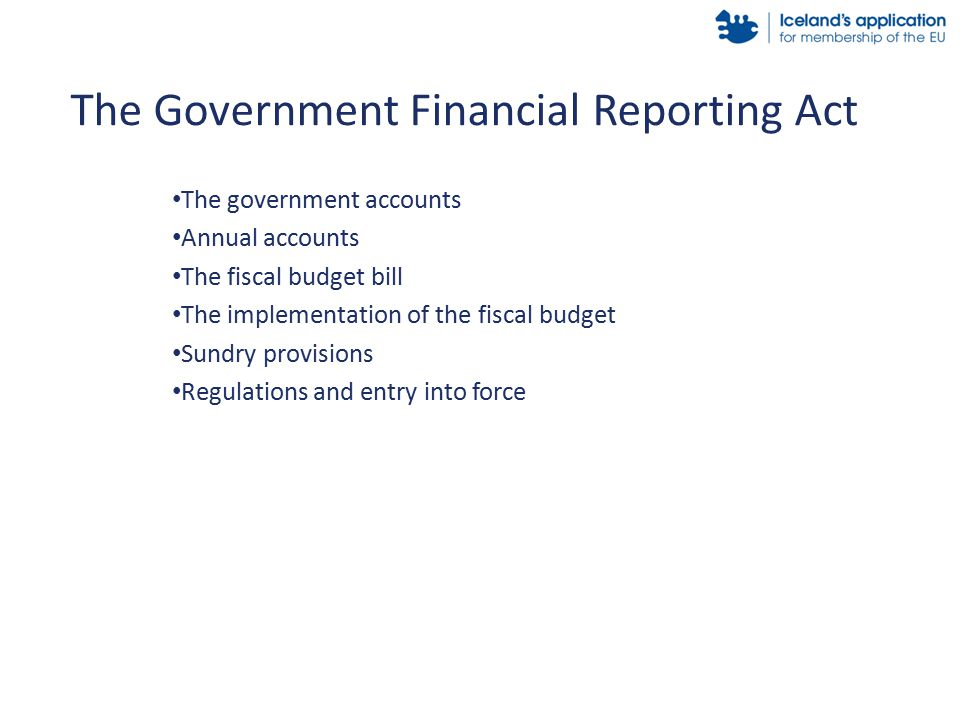 The government accounts Annual accounts The fiscal budget bill The implementation of the fiscal budget Sundry provisions Regulations and entry into force The Government Financial Reporting Act