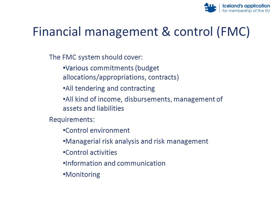 The FMC system should cover: Various commitments (budget allocations/appropriations, contracts) All tendering and contracting All kind of income, disbursements, management of assets and liabilities Requirements: Control environment Managerial risk analysis and risk management Control activities Information and communication Monitoring Financial management & control (FMC)