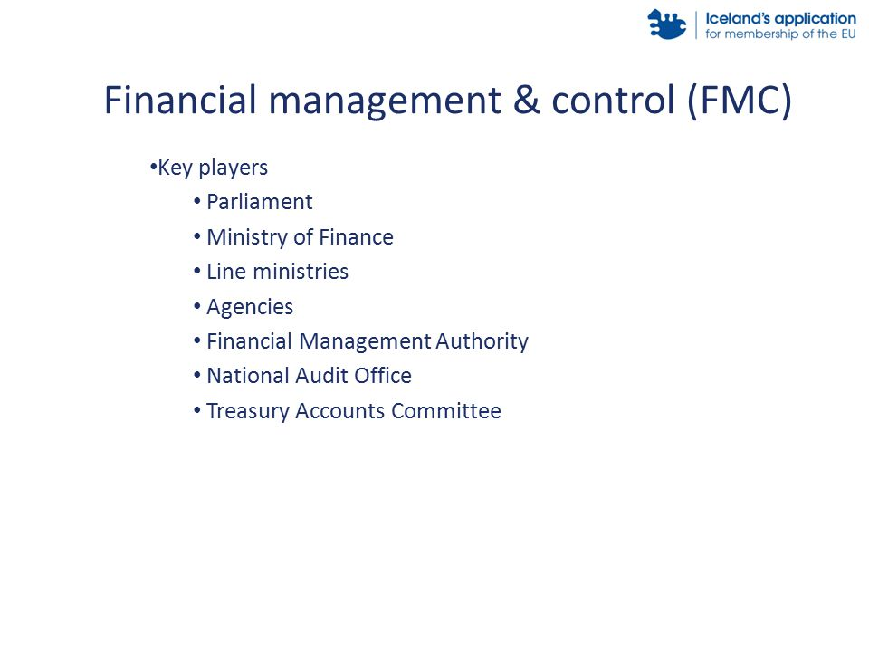 Key players Parliament Ministry of Finance Line ministries Agencies Financial Management Authority National Audit Office Treasury Accounts Committee Financial management & control (FMC)