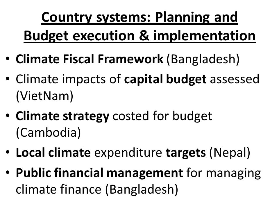 Country systems: Planning and Budget execution & implementation Climate Fiscal Framework (Bangladesh) Climate impacts of capital budget assessed (VietNam) Climate strategy costed for budget (Cambodia) Local climate expenditure targets (Nepal) Public financial management for managing climate finance (Bangladesh)