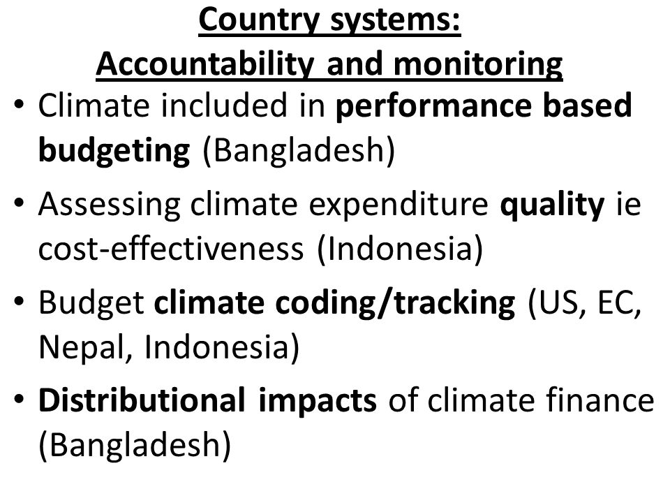 Country systems: Accountability and monitoring Climate included in performance based budgeting (Bangladesh) Assessing climate expenditure quality ie cost-effectiveness (Indonesia) Budget climate coding/tracking (US, EC, Nepal, Indonesia) Distributional impacts of climate finance (Bangladesh)