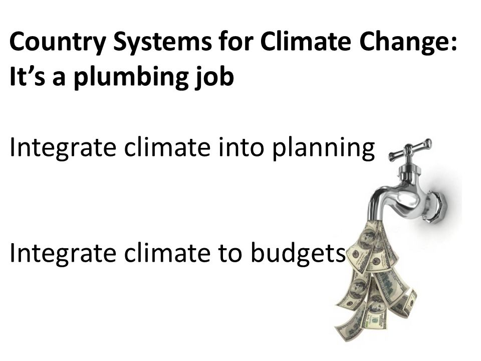 Country Systems for Climate Change: It's a plumbing job Integrate climate into planning Integrate climate to budgets