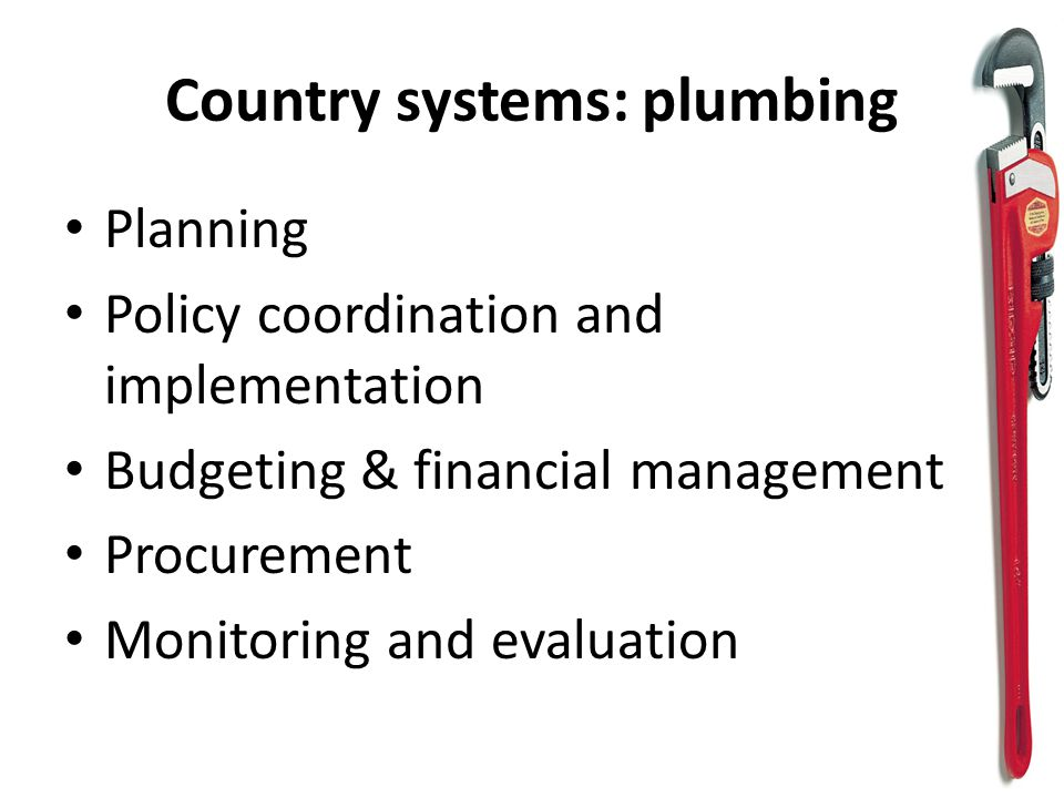 Country systems: plumbing Planning Policy coordination and implementation Budgeting & financial management Procurement Monitoring and evaluation