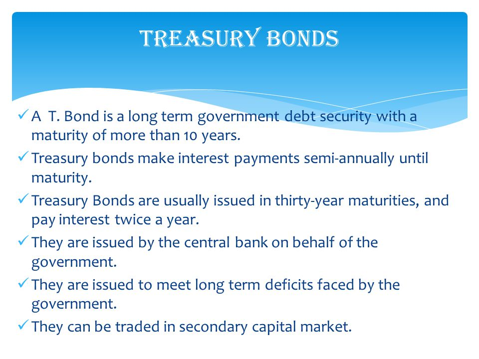 A T. Bond is a long term government debt security with a maturity of more than 10 years.