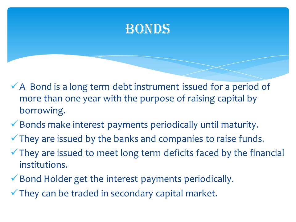 A Bond is a long term debt instrument issued for a period of more than one year with the purpose of raising capital by borrowing.