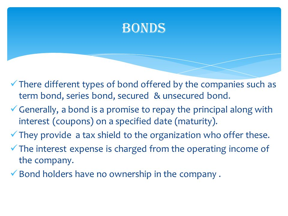 There different types of bond offered by the companies such as term bond, series bond, secured & unsecured bond.
