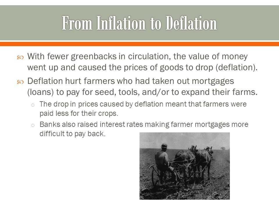  With fewer greenbacks in circulation, the value of money went up and caused the prices of goods to drop (deflation).