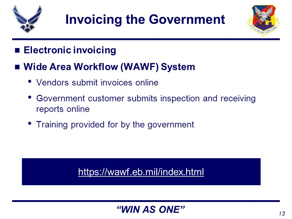 13 WIN AS ONE Invoicing the Government Electronic invoicing Wide Area Workflow (WAWF) System Vendors submit invoices online Government customer submits inspection and receiving reports online Training provided for by the government
