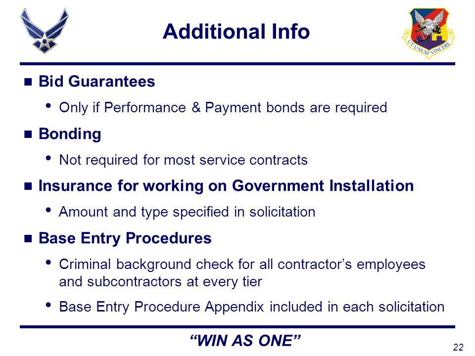 22 WIN AS ONE Additional Info Bid Guarantees Only if Performance & Payment bonds are required Bonding Not required for most service contracts Insurance for working on Government Installation Amount and type specified in solicitation Base Entry Procedures Criminal background check for all contractor's employees and subcontractors at every tier Base Entry Procedure Appendix included in each solicitation