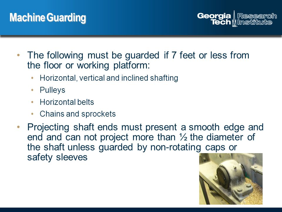 The following must be guarded if 7 feet or less from the floor or working platform: Horizontal, vertical and inclined shafting Pulleys Horizontal belts Chains and sprockets Projecting shaft ends must present a smooth edge and end and can not project more than ½ the diameter of the shaft unless guarded by non-rotating caps or safety sleeves Machine Guarding