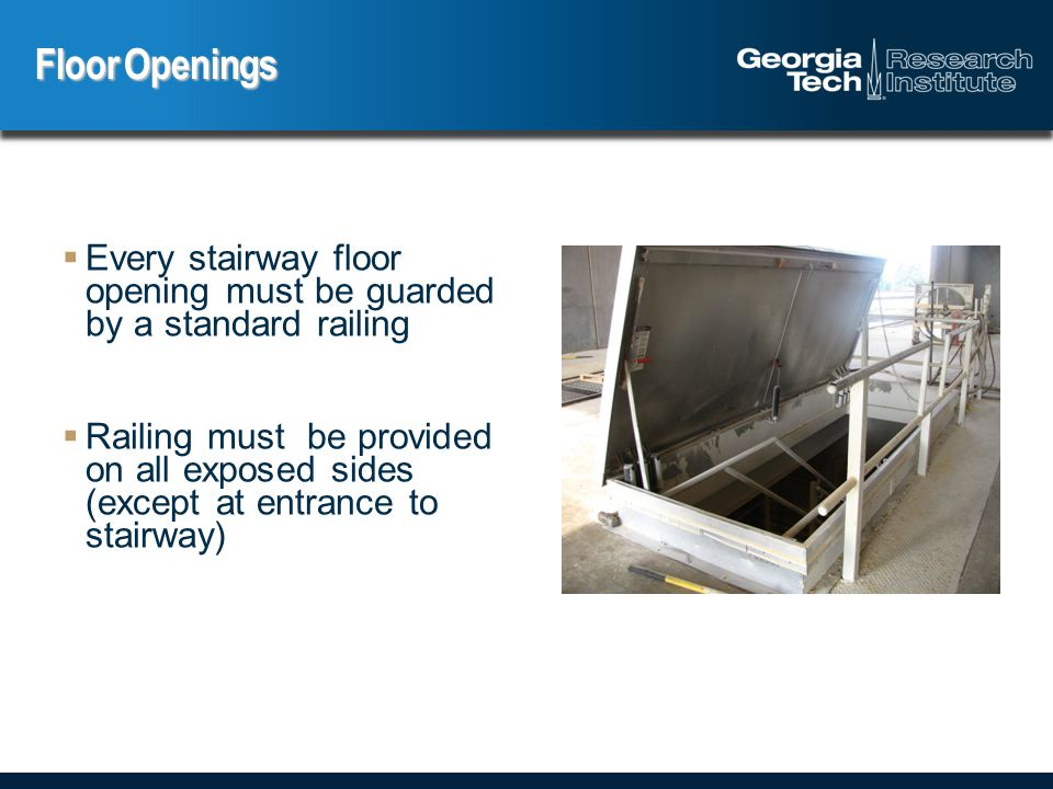  Every stairway floor opening must be guarded by a standard railing  Railing must be provided on all exposed sides (except at entrance to stairway) Floor Openings