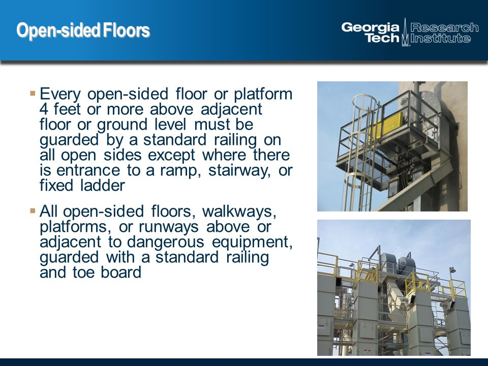  Every open-sided floor or platform 4 feet or more above adjacent floor or ground level must be guarded by a standard railing on all open sides except where there is entrance to a ramp, stairway, or fixed ladder  All open-sided floors, walkways, platforms, or runways above or adjacent to dangerous equipment, guarded with a standard railing and toe board Open-sided Floors